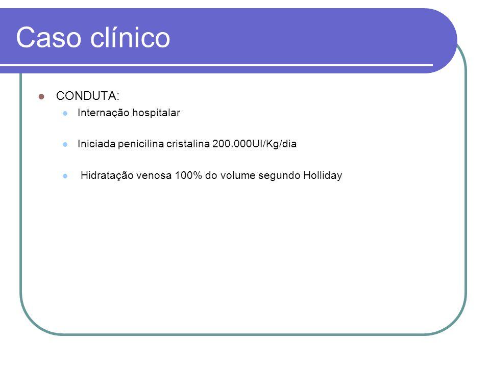 Caso clínico CONDUTA: Internação hospitalar Iniciada penicilina cristalina 200.000UI/Kg/dia Hidratação venosa 100% do volume segundo Holliday