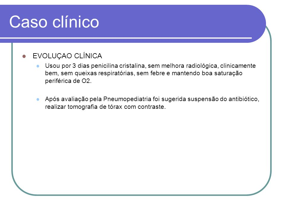 Caso clínico EVOLUÇAO CLÍNICA Usou por 3 dias penicilina cristalina, sem melhora radiológica, clinicamente bem, sem queixas respiratórias, sem febre e
