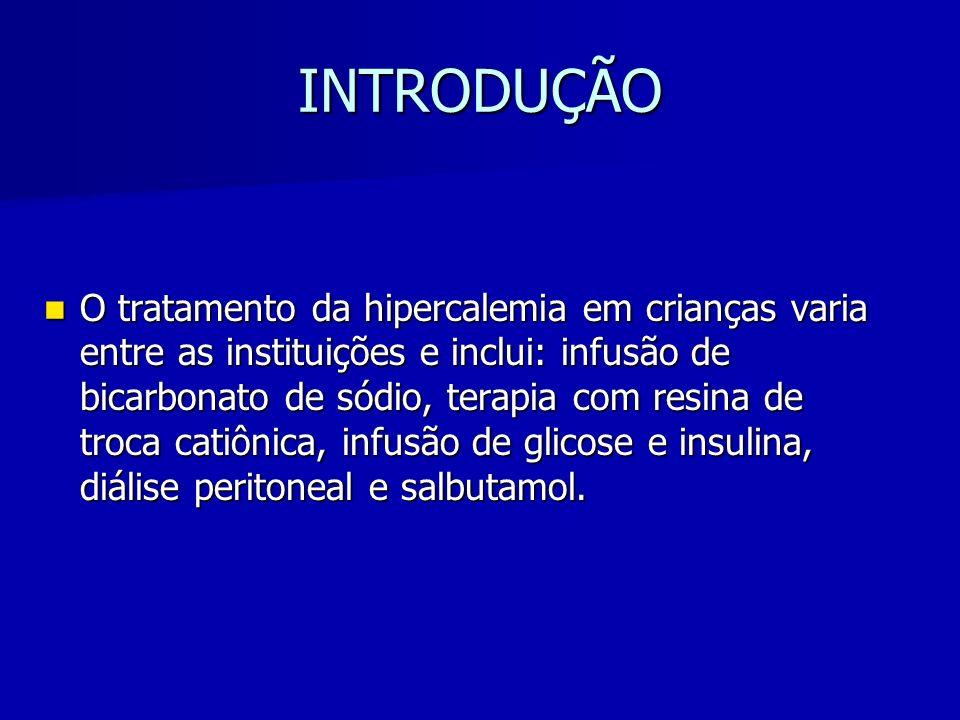 INTRODUÇÃO O tratamento da hipercalemia em crianças varia entre as instituições e inclui: infusão de bicarbonato de sódio, terapia com resina de troca catiônica, infusão de glicose e insulina, diálise peritoneal e salbutamol.