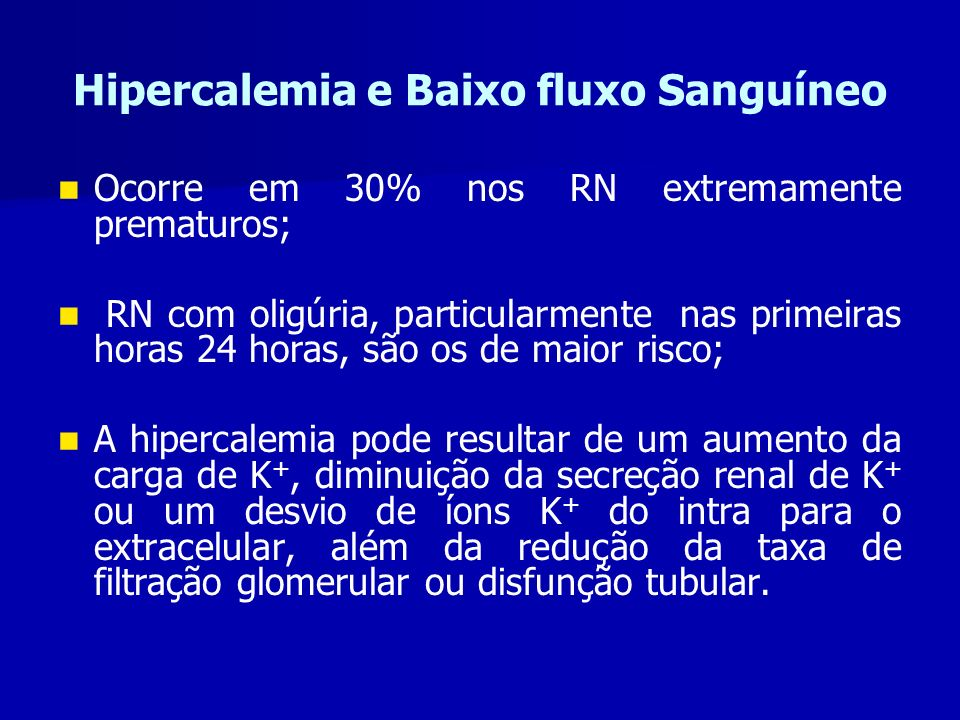 Hipercalemia e Baixo fluxo Sanguíneo Ocorre em 30% nos RN extremamente prematuros; RN com oligúria, particularmente nas primeiras horas 24 horas, são os de maior risco; A hipercalemia pode resultar de um aumento da carga de K +, diminuição da secreção renal de K + ou um desvio de íons K + do intra para o extracelular, além da redução da taxa de filtração glomerular ou disfunção tubular.