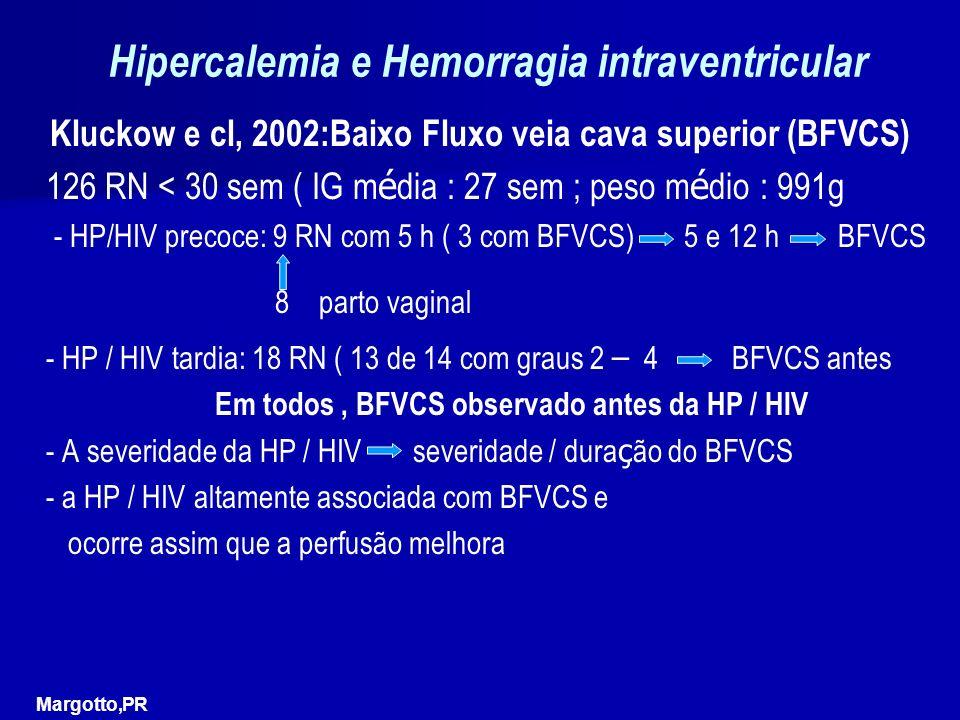 Hipercalemia e Hemorragia intraventricular Kluckow e cl, 2002:Baixo Fluxo veia cava superior (BFVCS) 126 RN < 30 sem ( IG m é dia : 27 sem ; peso m é dio : 991g - HP/HIV precoce: 9 RN com 5 h ( 3 com BFVCS) 5 e 12 h BFVCS 8 parto vaginal - HP / HIV tardia: 18 RN ( 13 de 14 com graus 2 – 4 BFVCS antes Em todos, BFVCS observado antes da HP / HIV - A severidade da HP / HIV severidade / dura ç ão do BFVCS - a HP / HIV altamente associada com BFVCS e ocorre assim que a perfusão melhora Margotto,PR