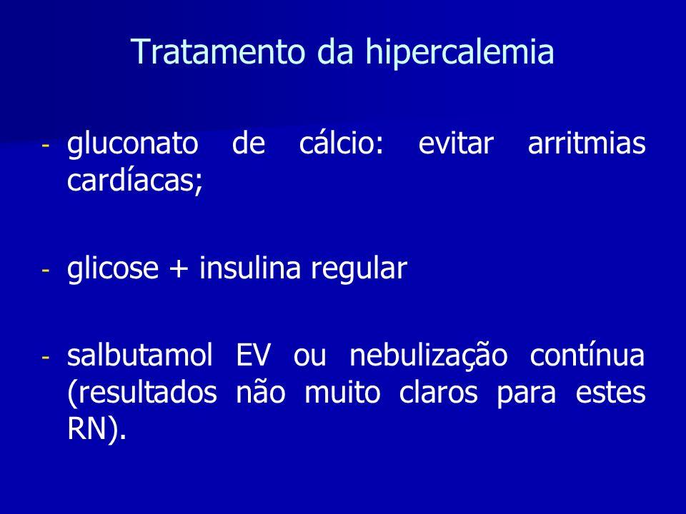 Tratamento da hipercalemia - - gluconato de cálcio: evitar arritmias cardíacas; - - glicose + insulina regular - - salbutamol EV ou nebulização contínua (resultados não muito claros para estes RN).