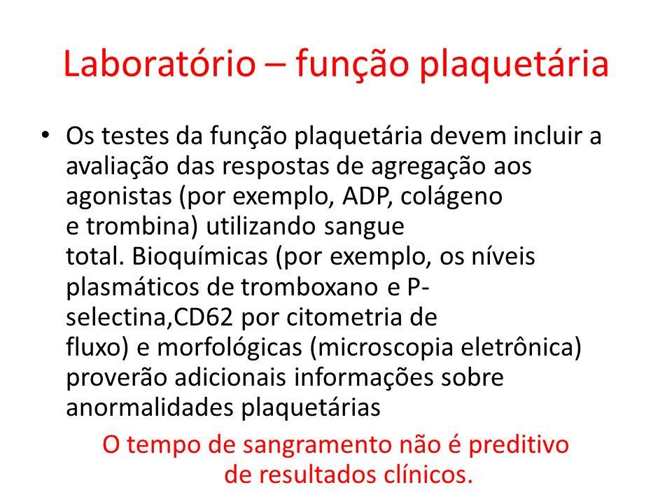 Laboratório – função plaquetária Os testes da função plaquetária devem incluir a avaliação das respostas de agregação aos agonistas (por exemplo, ADP,