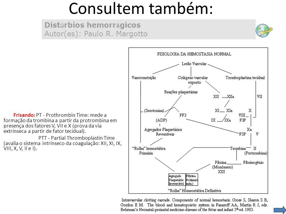 Consultem também: Dist ú rbios hemorr á gicos Autor(es): Paulo R. Margotto Frisando: PT - Prothrombin Time: mede a formação da trombina a partir da pr