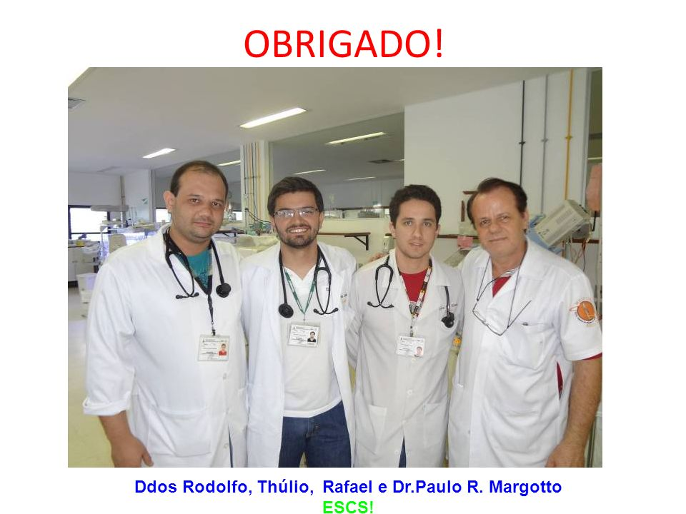 OBRIGADO! Ddos Rodolfo, Thúlio, Rafael e Dr.Paulo R. Margotto ESCS!