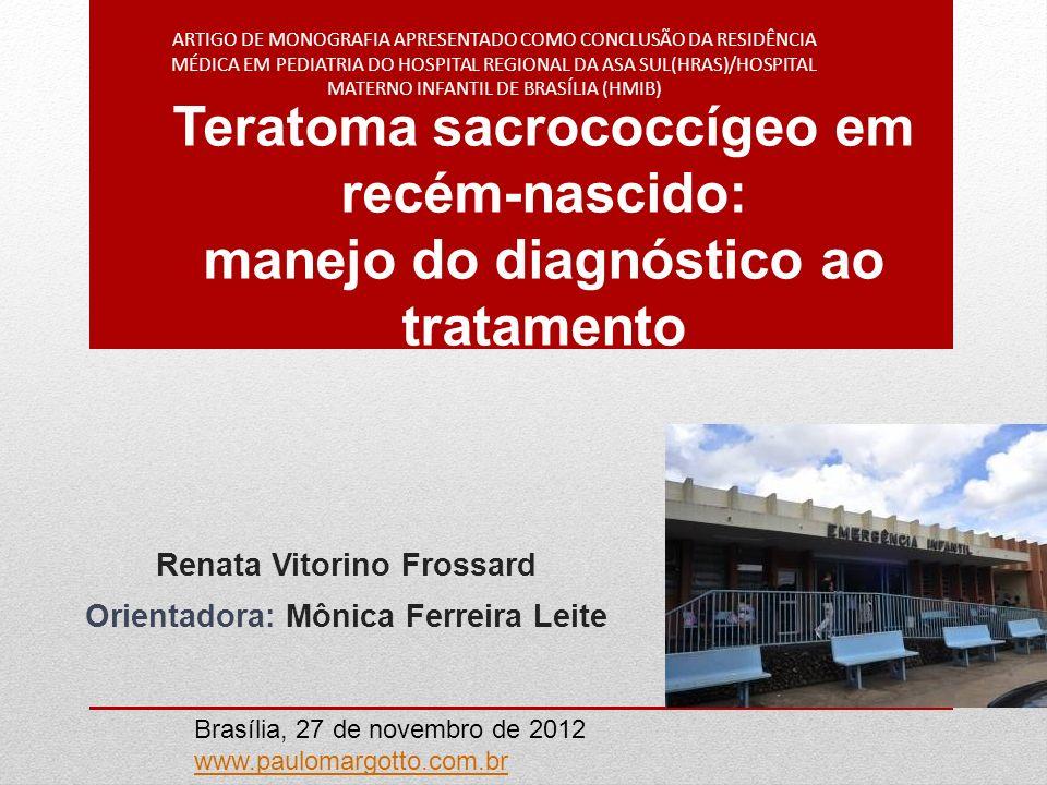 Teratoma sacrococcígeo em recém-nascido: manejo do diagnóstico ao tratamento Renata Vitorino Frossard Orientadora: Mônica Ferreira Leite ARTIGO DE MON