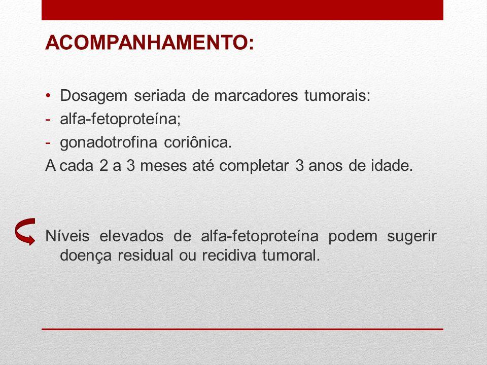 ACOMPANHAMENTO: Dosagem seriada de marcadores tumorais: -alfa-fetoproteína; -gonadotrofina coriônica. A cada 2 a 3 meses até completar 3 anos de idade