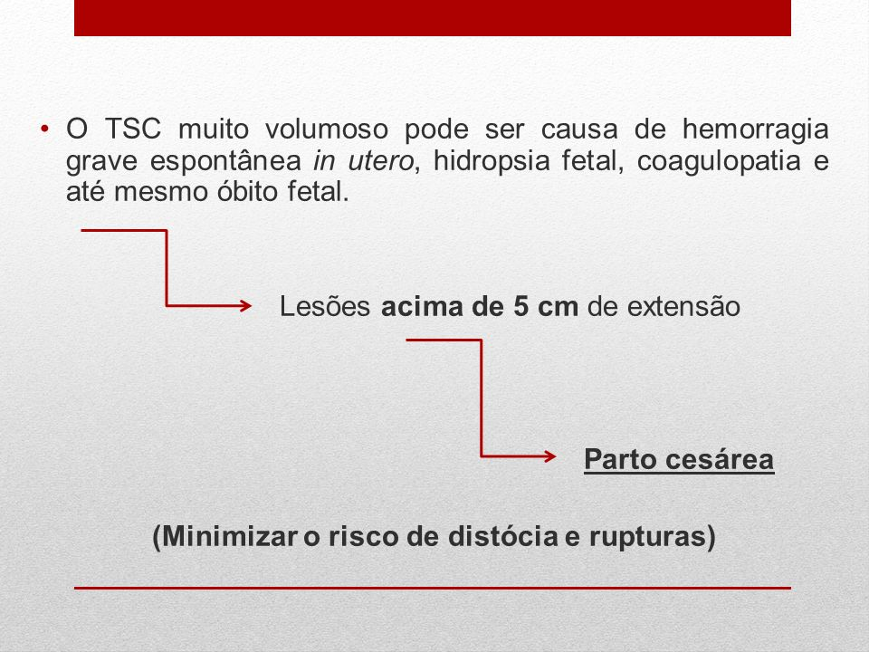 O TSC muito volumoso pode ser causa de hemorragia grave espontânea in utero, hidropsia fetal, coagulopatia e até mesmo óbito fetal. Lesões acima de 5