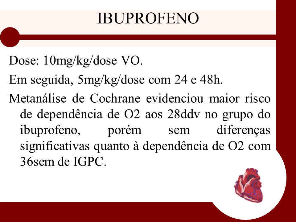 IBUPROFENO Dose: 10mg/kg/dose VO. Em seguida, 5mg/kg/dose com 24 e 48h. Metanálise de Cochrane evidenciou maior risco de dependência de O2 aos 28ddv n