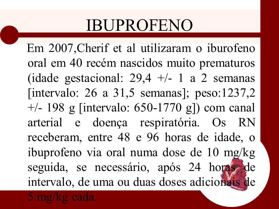 IBUPROFENO Em 2007,Cherif et al utilizaram o iburofeno oral em 40 recém nascidos muito prematuros (idade gestacional: 29,4 +/- 1 a 2 semanas [interval