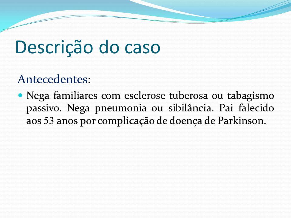 Descrição do caso Antecedentes : Nega familiares com esclerose tuberosa ou tabagismo passivo. Nega pneumonia ou sibilância. Pai falecido aos 53 anos p