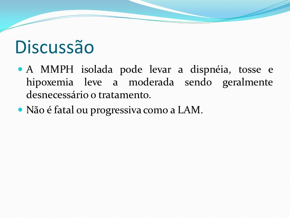 Discussão A MMPH isolada pode levar a dispnéia, tosse e hipoxemia leve a moderada sendo geralmente desnecessário o tratamento. Não é fatal ou progress
