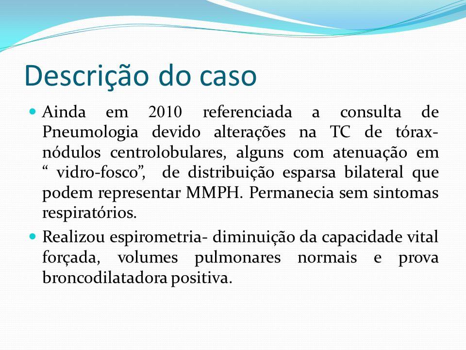 Descrição do caso Ainda em 2010 referenciada a consulta de Pneumologia devido alterações na TC de tórax- nódulos centrolobulares, alguns com atenuação