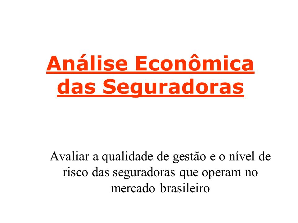 Análise Econômica das Seguradoras Avaliar a qualidade de gestão e o nível de risco das seguradoras que operam no mercado brasileiro