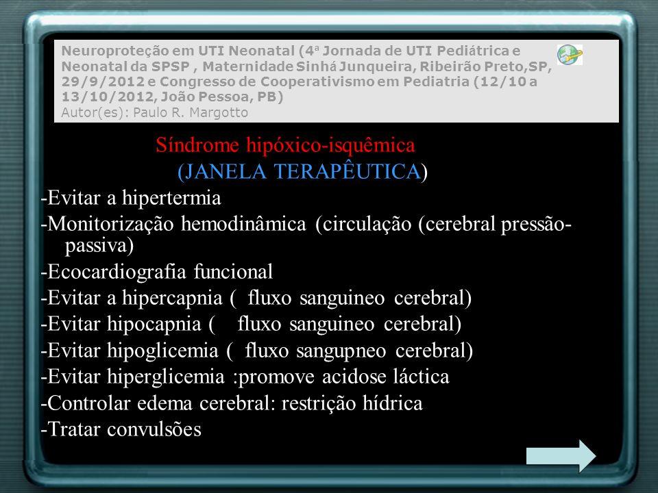Síndrome hipóxico-isquêmica HIPOTERMIA Os Mecanismos -Redução no metabolismo energético cerebral, -Supressão da morte celular programada, -Supressão da acumulação de citotoxinas pós- isquêmica (por exemplo,radicais livres de oxigênio e óxido nítrico), -Preservação de antioxidantes endógenos, proteção contra a peroxidação lipídica e -Redução da acidose intracelular
