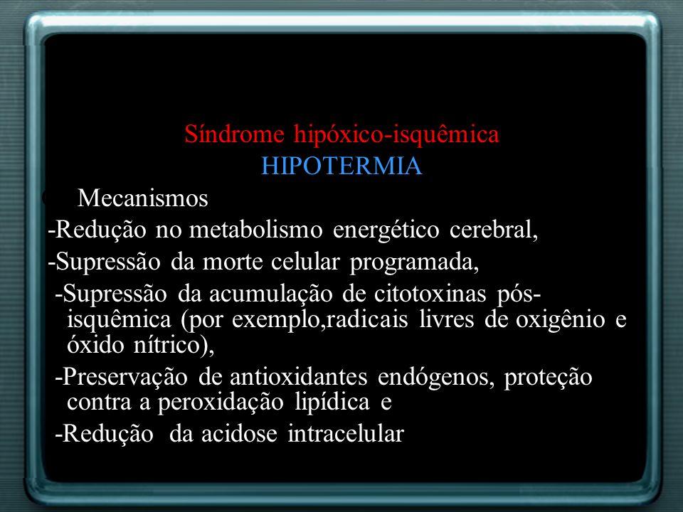 Síndrome hipóxico-isquêmica HIPOTERMIA Os Mecanismos -Redução no metabolismo energético cerebral, -Supressão da morte celular programada, -Supressão d