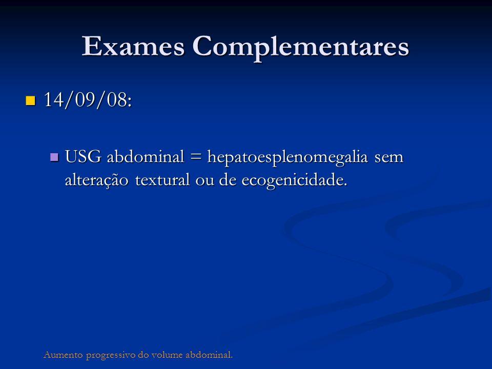 Exames Complementares 14/09/08: 14/09/08: USG abdominal = hepatoesplenomegalia sem alteração textural ou de ecogenicidade. USG abdominal = hepatoesple