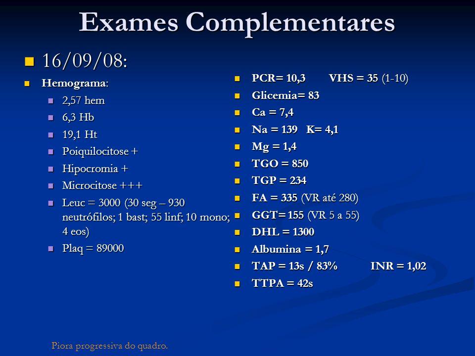 Exames Complementares 16/09/08: 16/09/08: Hemograma: Hemograma: 2,57 hem 2,57 hem 6,3 Hb 6,3 Hb 19,1 Ht 19,1 Ht Poiquilocitose + Poiquilocitose + Hipo