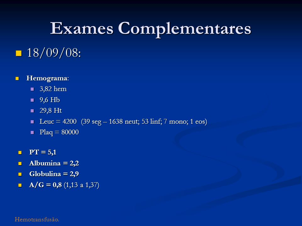 Exames Complementares 18/09/08: 18/09/08: Hemograma: Hemograma: 3,82 hem 3,82 hem 9,6 Hb 9,6 Hb 29,8 Ht 29,8 Ht Leuc = 4200 (39 seg – 1638 neut; 53 li