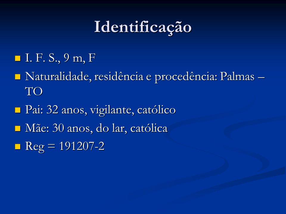 Identificação I. F. S., 9 m, F I. F. S., 9 m, F Naturalidade, residência e procedência: Palmas – TO Naturalidade, residência e procedência: Palmas – T