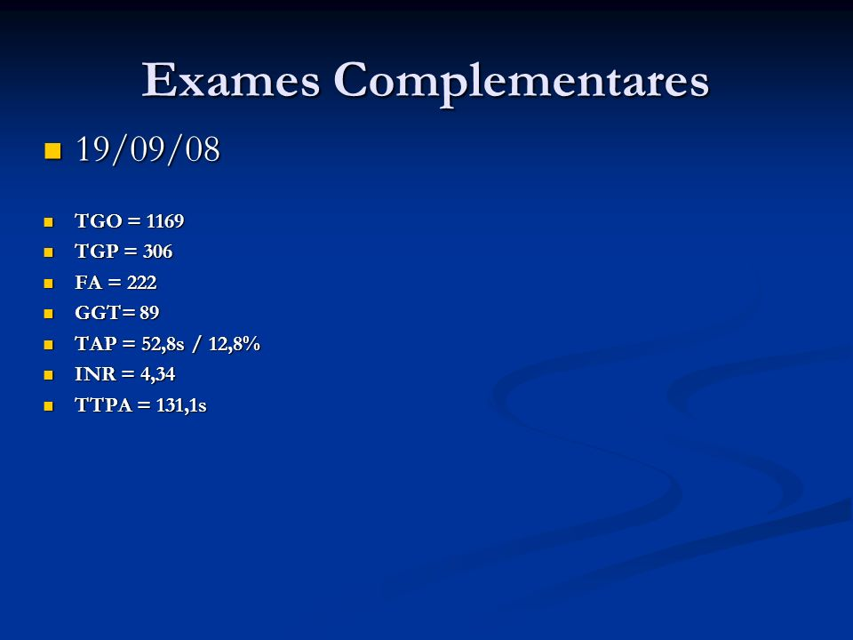 Exames Complementares 19/09/08 19/09/08 TGO = 1169 TGO = 1169 TGP = 306 TGP = 306 FA = 222 FA = 222 GGT= 89 GGT= 89 TAP = 52,8s / 12,8% TAP = 52,8s /