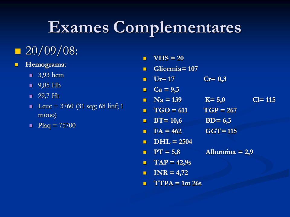 Exames Complementares 20/09/08: 20/09/08: Hemograma: Hemograma: 3,93 hem 3,93 hem 9,85 Hb 9,85 Hb 29,7 Ht 29,7 Ht Leuc = 3760 (31 seg; 68 linf; 1 mono