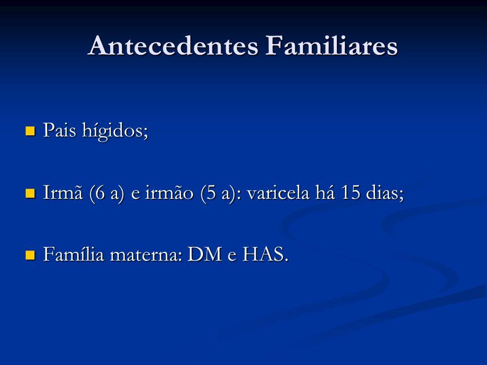 Antecedentes Familiares Pais hígidos; Pais hígidos; Irmã (6 a) e irmão (5 a): varicela há 15 dias; Irmã (6 a) e irmão (5 a): varicela há 15 dias; Famí