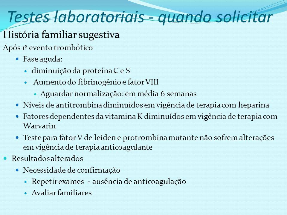 Testes laboratoriais - quando solicitar História familiar sugestiva Após 1º evento trombótico Fase aguda: diminuição da proteína C e S Aumento do fibr