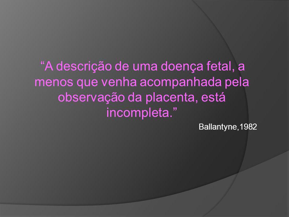 A descrição de uma doença fetal, a menos que venha acompanhada pela observação da placenta, está incompleta. Ballantyne,1982
