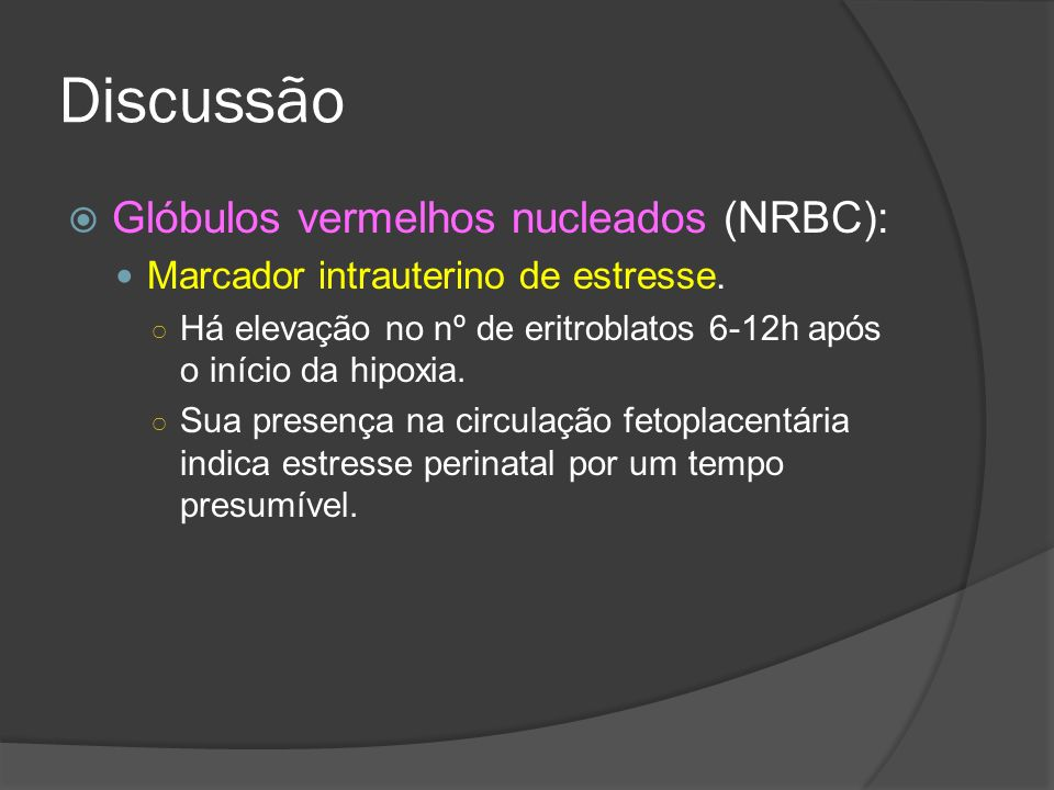 Discussão Glóbulos vermelhos nucleados (NRBC): Marcador intrauterino de estresse. Há elevação no nº de eritroblatos 6-12h após o início da hipoxia. Su