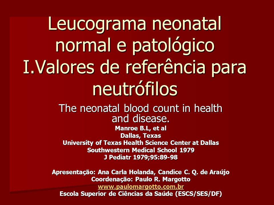 Leucograma neonatal normal e patológico I.Valores de referência para neutrófilos The neonatal blood count in health and disease. Manroe B.L, et al Dal
