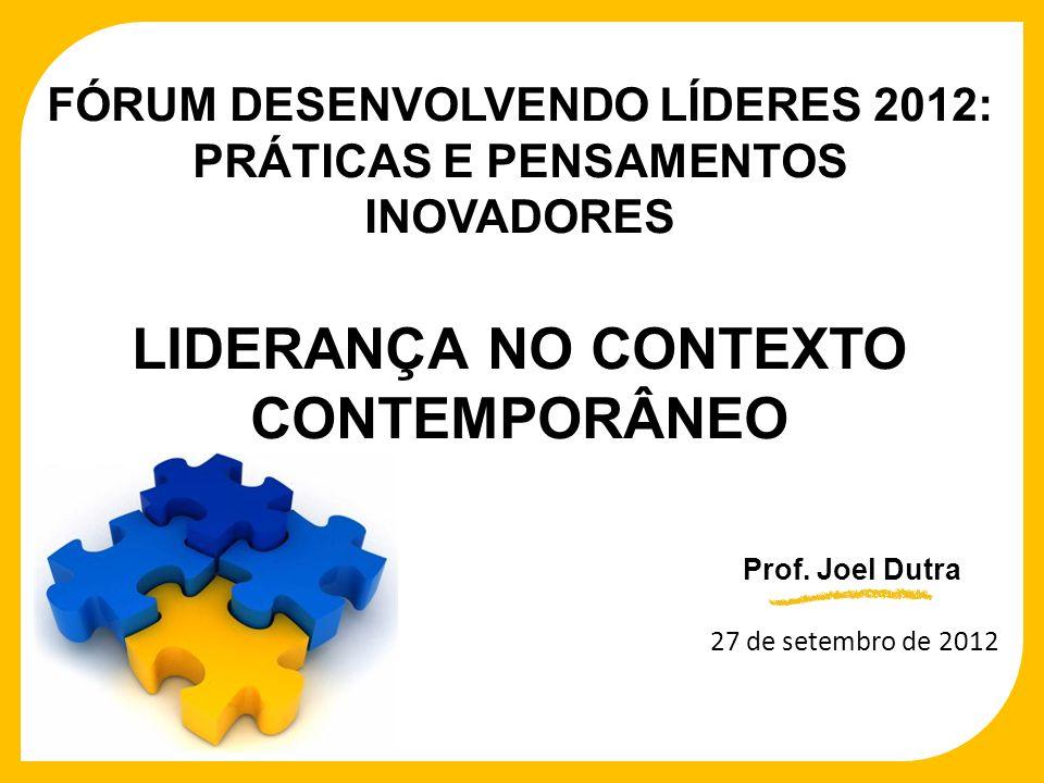 27 de setembro de 2012 Prof. Joel Dutra FÓRUM DESENVOLVENDO LÍDERES 2012: PRÁTICAS E PENSAMENTOS INOVADORES LIDERANÇA NO CONTEXTO CONTEMPORÂNEO