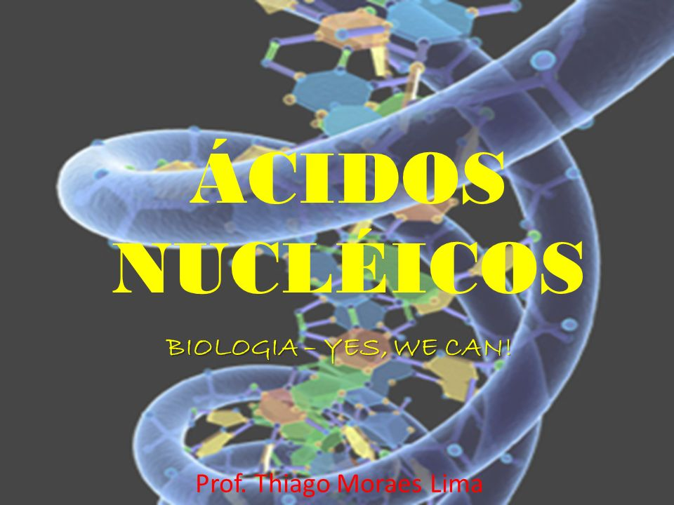 ÁCIDOS NUCLÉICOS BIOLOGIA – YES, WE CAN! Prof. Thiago Moraes Lima