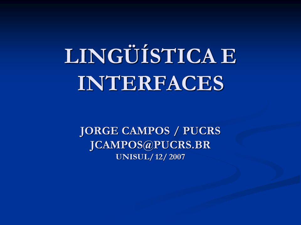 LINGÜÍSTICA E INTERFACES JORGE CAMPOS / PUCRS JCAMPOS@PUCRS.BR UNISUL/ 12/ 2007