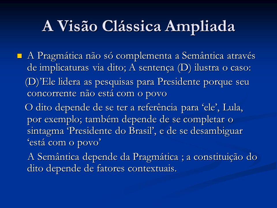 A Visão Clássica Ampliada A Pragmática não só complementa a Semântica através de implicaturas via dito; A sentença (D) ilustra o caso: A Pragmática nã