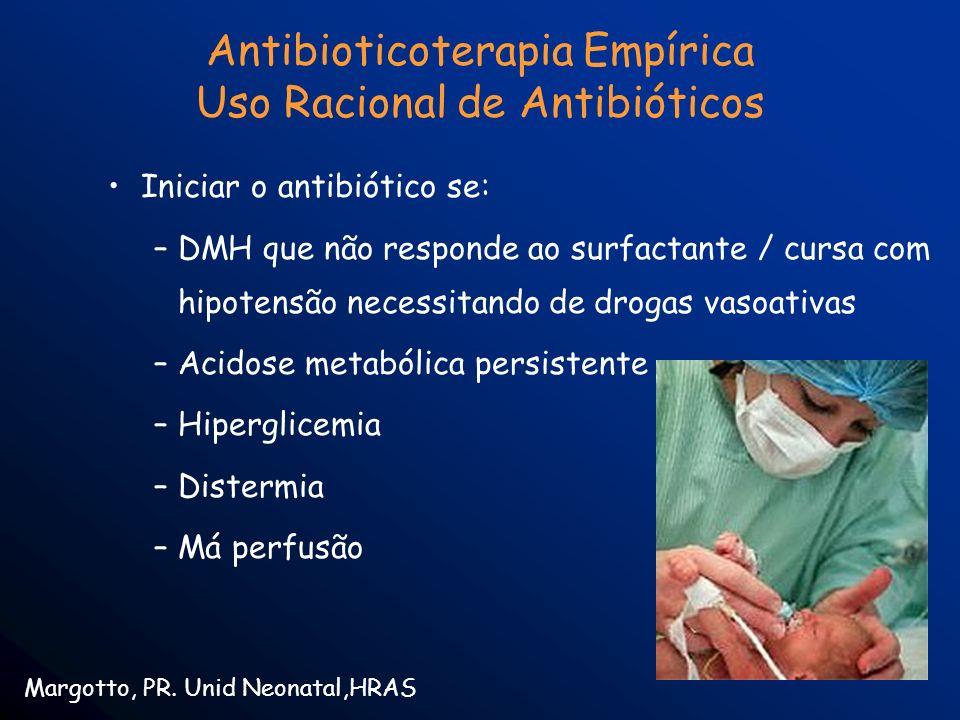 Antibioticoterapia Empírica Uso Racional de Antibióticos Iniciar o antibiótico se: –DMH que não responde ao surfactante / cursa com hipotensão necessi