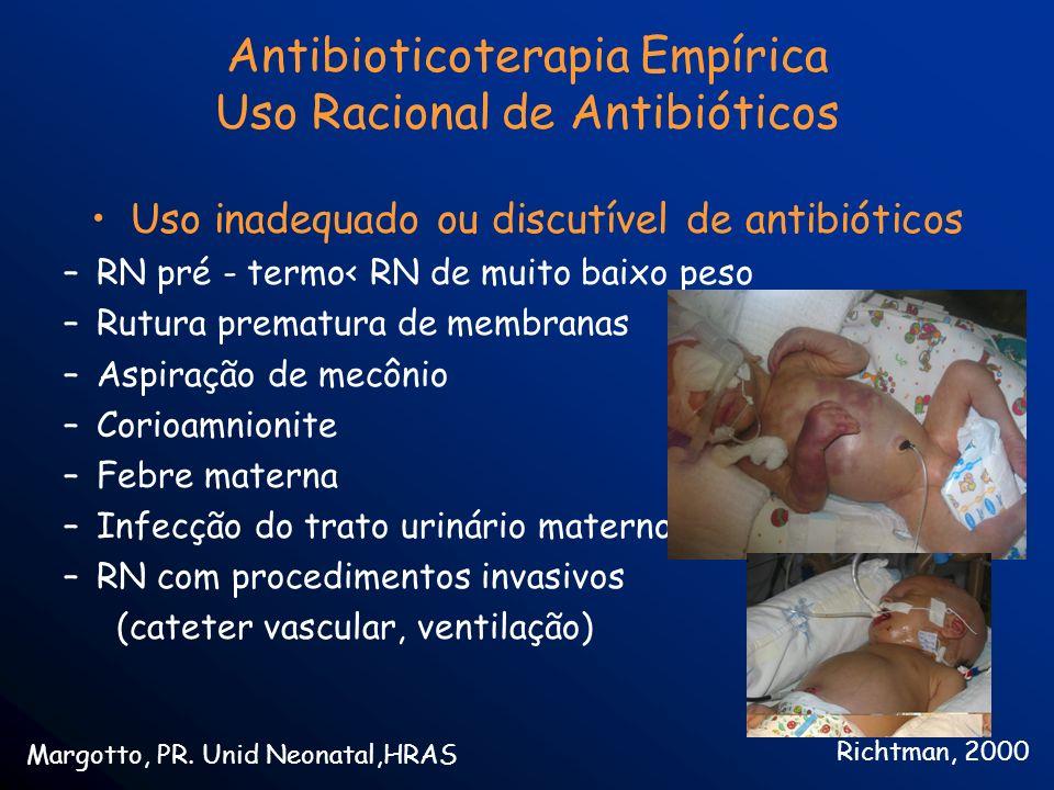 Antibioticoterapia Empírica Uso Racional de Antibióticos Uso inadequado ou discutível de antibióticos –RN pré - termo< RN de muito baixo peso –Rutura