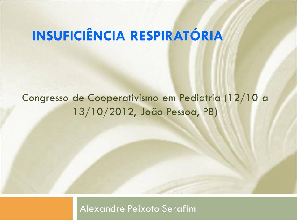 Congresso de Cooperativismo em Pediatria (12/10 a 13/10/2012, João Pessoa, PB) Alexandre Peixoto Serafim INSUFICIÊNCIA RESPIRATÓRIA