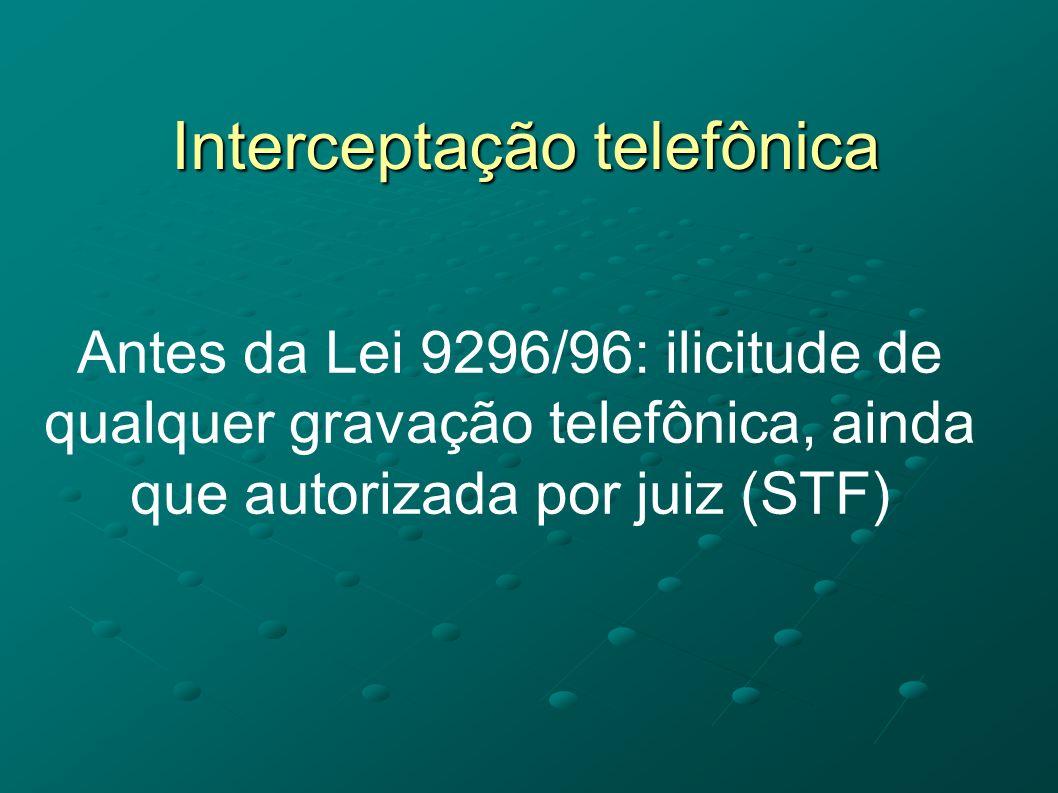 Interceptação telefônica Antes da Lei 9296/96: ilicitude de qualquer gravação telefônica, ainda que autorizada por juiz (STF)