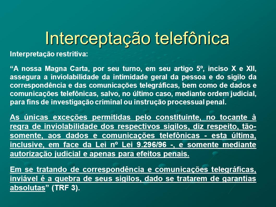 Interceptação telefônica Interpretação restritiva: A nossa Magna Carta, por seu turno, em seu artigo 5º, inciso X e XII, assegura a inviolabilidade da