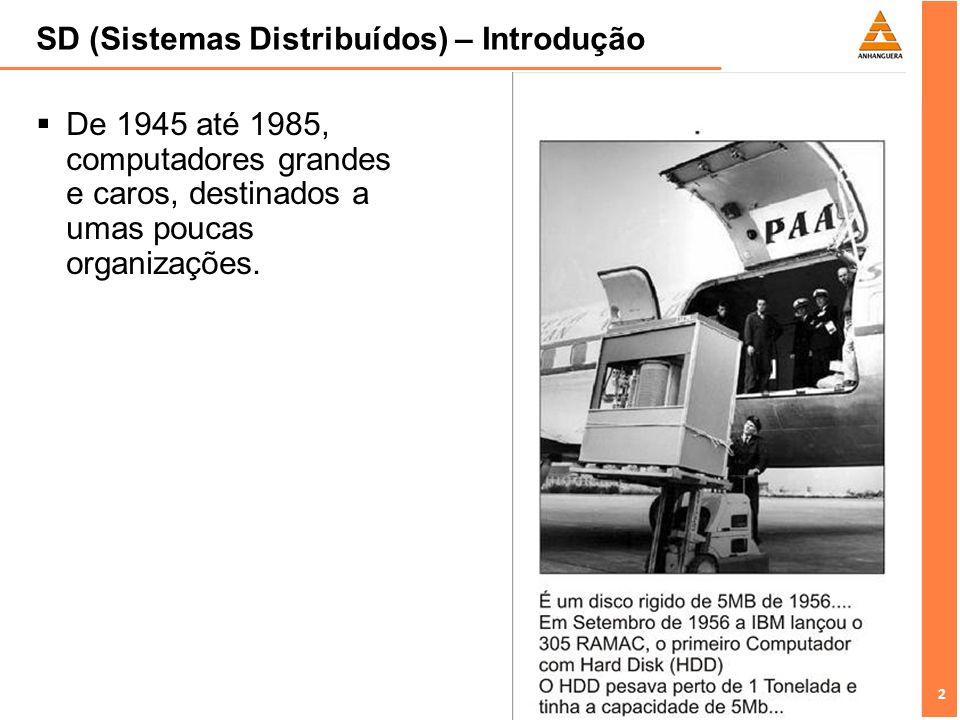 2 2 SD (Sistemas Distribuídos) – Introdução De 1945 até 1985, computadores grandes e caros, destinados a umas poucas organizações.