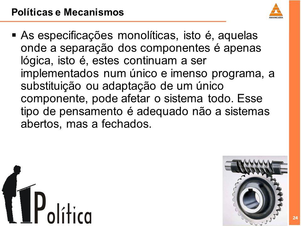 24 Políticas e Mecanismos As especificações monolíticas, isto é, aquelas onde a separação dos componentes é apenas lógica, isto é, estes continuam a s