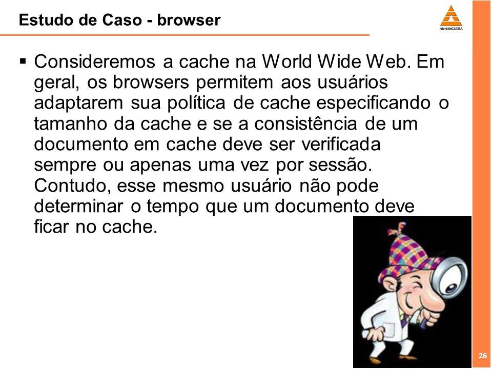 26 Estudo de Caso - browser Consideremos a cache na World Wide Web. Em geral, os browsers permitem aos usuários adaptarem sua política de cache especi