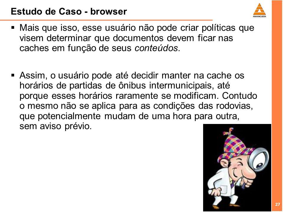 27 Estudo de Caso - browser Mais que isso, esse usuário não pode criar políticas que visem determinar que documentos devem ficar nas caches em função