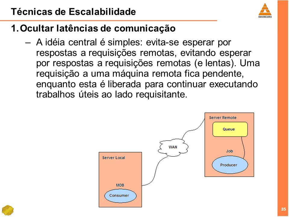 35 Técnicas de Escalabilidade Ocultar latências de comunicação –A idéia central é simples: evita-se esperar por respostas a requisições remotas, evita