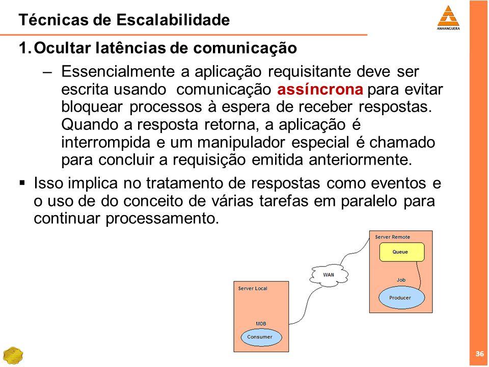 36 Técnicas de Escalabilidade Ocultar latências de comunicação –Essencialmente a aplicação requisitante deve ser escrita usando comunicação assíncrona