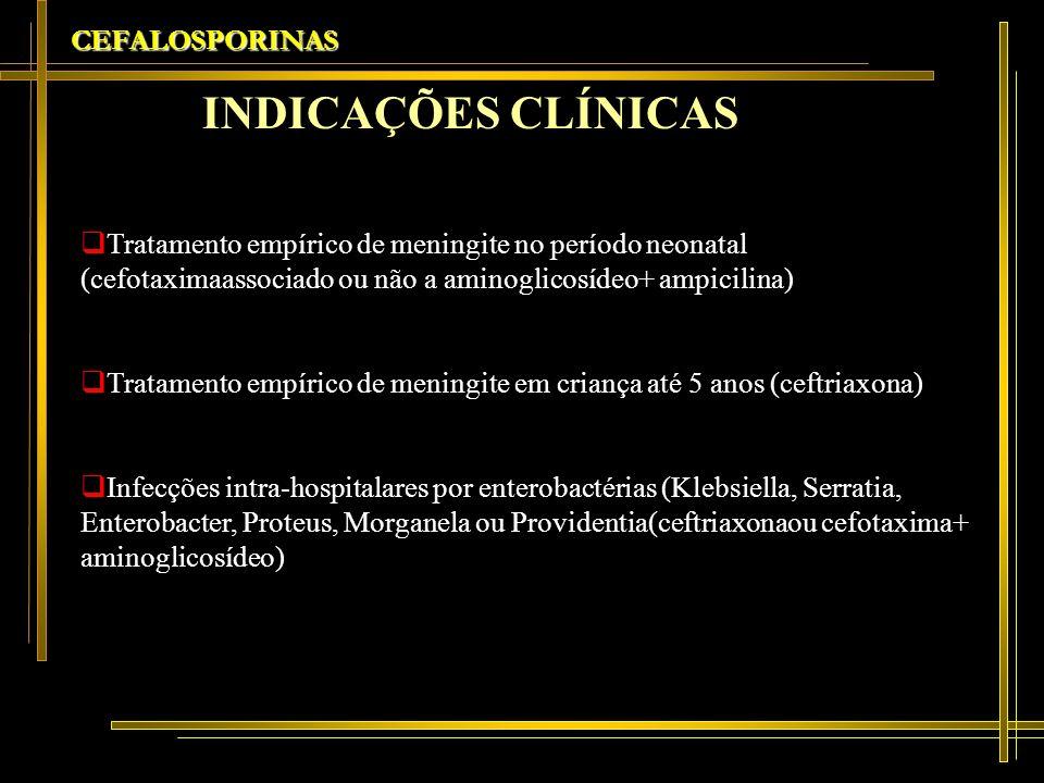 CEFALOSPORINAS Tratamento empírico de meningite no período neonatal (cefotaximaassociado ou não a aminoglicosídeo+ ampicilina) Tratamento empírico de