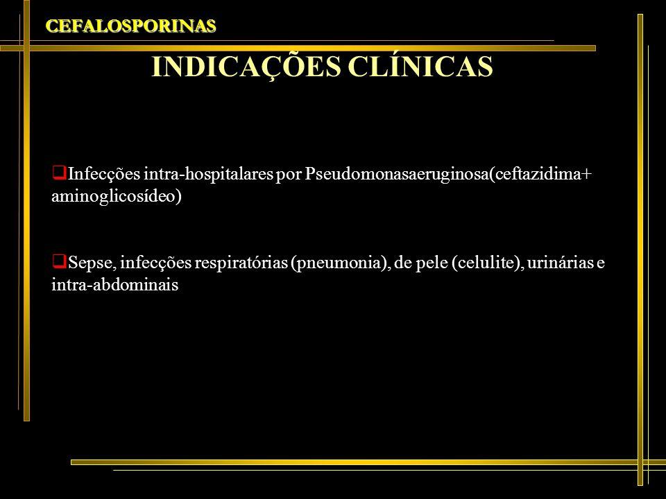 CEFALOSPORINAS Infecções intra-hospitalares por Pseudomonasaeruginosa(ceftazidima+ aminoglicosídeo) Sepse, infecções respiratórias (pneumonia), de pel