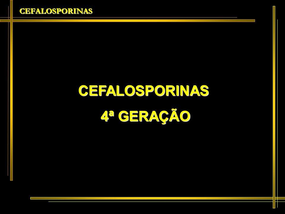 CEFALOSPORINAS CEFALOSPORINAS 4ª GERAÇÃO 4ª GERAÇÃO