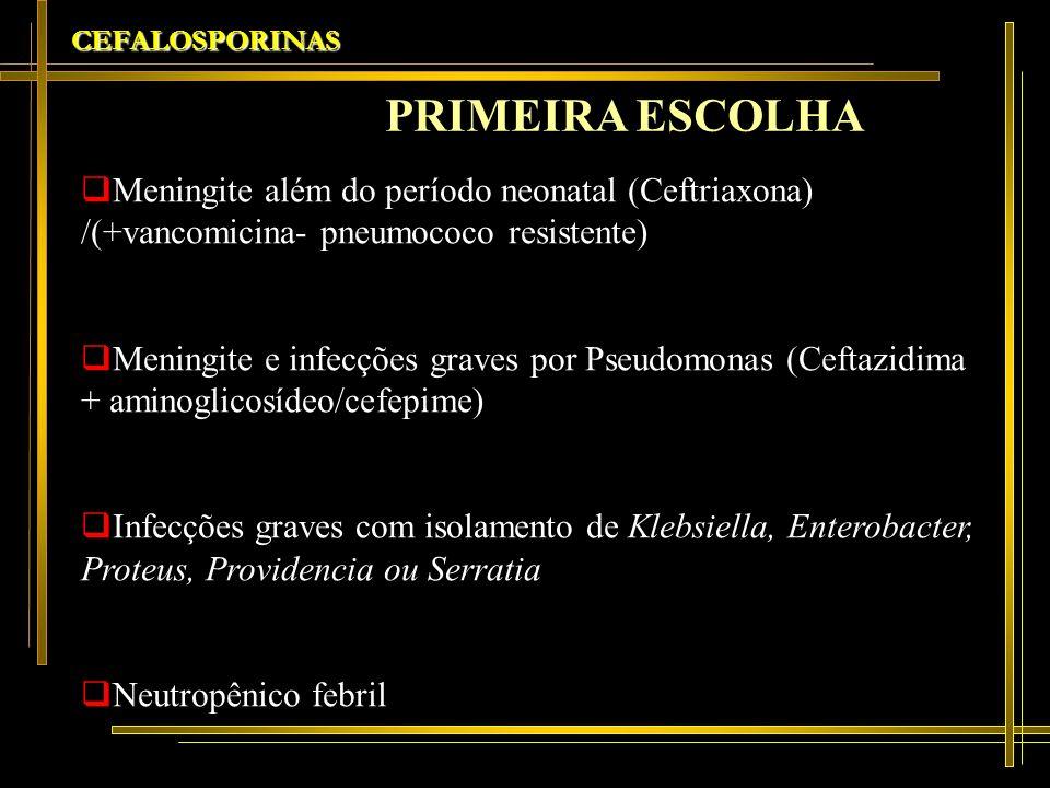 CEFALOSPORINAS Meningite além do período neonatal (Ceftriaxona) /(+vancomicina- pneumococo resistente) Meningite e infecções graves por Pseudomonas (C